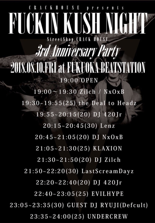 "本日の公演はこちら!! 当日券あります!!  8/10@BEAT STATION   CRACKHOUSE presents""FUCKIN KUSH NIGHT"" StreetShop ""CRACK HOUSE"" 3rd Anniversary Party    ■BAND  Last Scream Days  KLAXION  Lenz  EVIL HYPE  The Deal to Headz  UNDER CREW   ■DJ  RYUJI(Defcult)  420Jr  Zilch  NxOxB(DreadnoughT)   ■LIVE PAINT  PLUGMAN  Shinchan  WOK22  OPEN19:00 START19:30 DAY¥3,000+1D¥500"